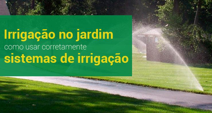 Entenda melhor como usar corretamente sistemas de irrigação em um jardim